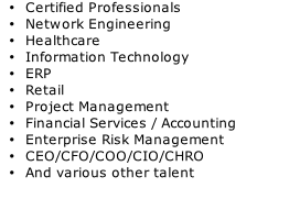 Certified Professionals  Network Engineering Healthcare Information Technology ERP Retail Project Management Financial Services / Accounting Enterprise Risk Management CEO/CFO/COO/CIO/CHRO And various other talent